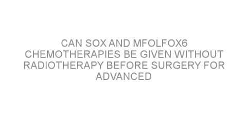 Can SOX and mFOLFOX6 chemotherapies be given without radiotherapy before surgery for advanced rectal cancer?