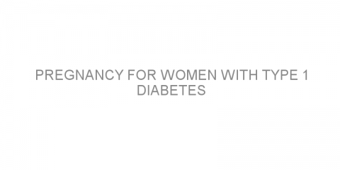 Pregnancy for women with type 1 diabetes