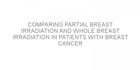 Comparing partial breast irradiation and whole breast irradiation in patients with breast cancer