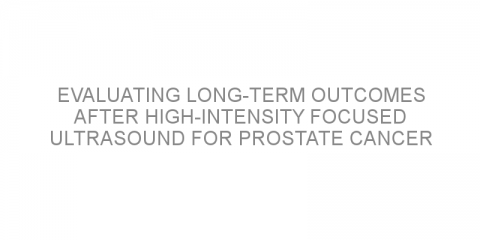 Evaluating long-term outcomes after high-intensity focused ultrasound for prostate cancer