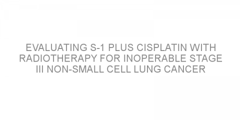 Evaluating S-1 plus cisplatin with radiotherapy for inoperable stage III non-small cell lung cancer