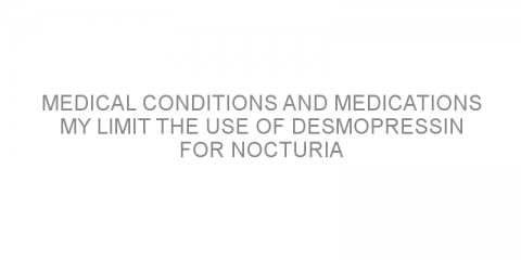 Medical conditions and medications my limit the use of desmopressin for nocturia