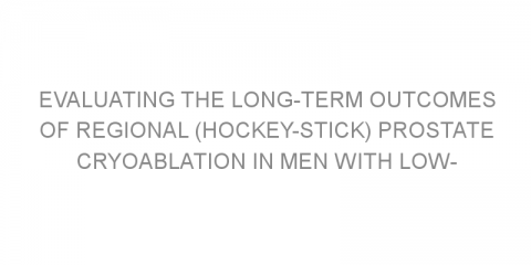 Evaluating the long-term outcomes of regional (hockey-stick) prostate cryoablation in men with low- or intermediate-risk prostate cancer