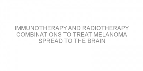 Immunotherapy and radiotherapy combinations to treat melanoma spread to the brain