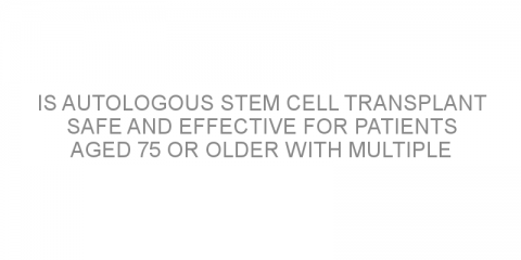 Is autologous stem cell transplant safe and effective for patients aged 75 or older with multiple myeloma?
