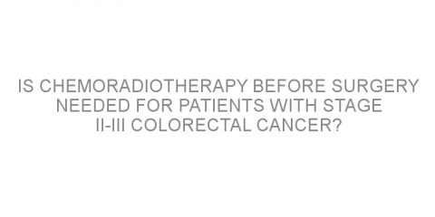 Is chemoradiotherapy before surgery needed for patients with stage II-III colorectal cancer?