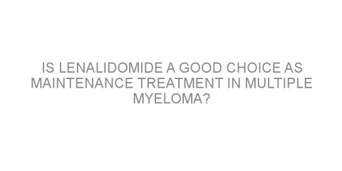 Is lenalidomide a good choice as maintenance treatment in multiple myeloma?