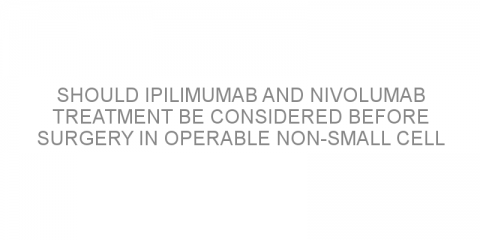 Should ipilimumab and nivolumab treatment be considered before surgery in operable non-small cell lung cancer?