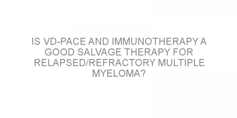 Is VD-PACE and immunotherapy a good salvage therapy for relapsed/refractory multiple myeloma?