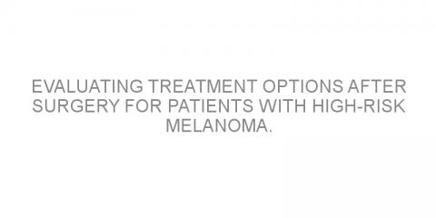 Evaluating treatment options after surgery for patients with high-risk melanoma.