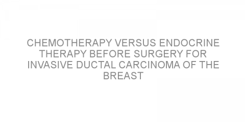 Chemotherapy versus endocrine therapy before surgery for invasive ductal carcinoma of the breast