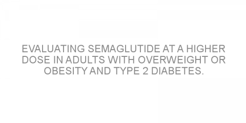 Evaluating semaglutide at a higher dose in adults with overweight or obesity and type 2 diabetes.