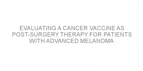 Evaluating a cancer vaccine as post-surgery therapy for patients with advanced melanoma