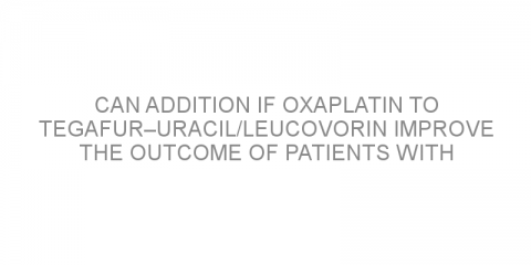 Can addition if oxaplatin to tegafur–uracil/leucovorin improve the outcome of patients with colorectal cancer?