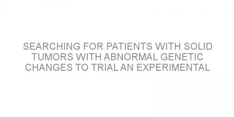 Searching for patients with solid tumors with abnormal genetic changes to trial an experimental medication