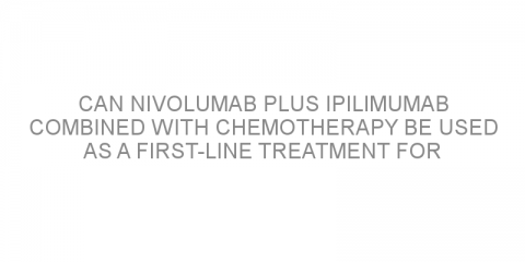 Can nivolumab plus ipilimumab combined with chemotherapy be used as a first-line treatment for patients with non-small cell lung cancer?