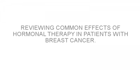 Reviewing common effects of hormonal therapy in patients with breast cancer.