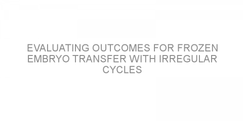 Evaluating outcomes for frozen embryo transfer with irregular cycles