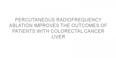 Percutaneous radiofrequency ablation improves the outcomes of patients with colorectal cancer liver metastases