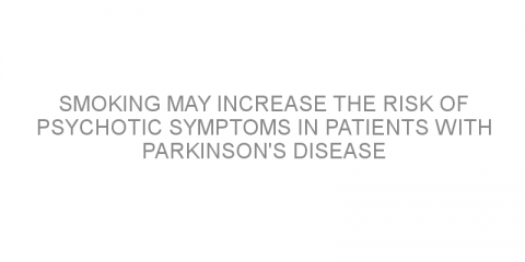 Smoking may increase the risk of psychotic symptoms in patients with Parkinson's disease