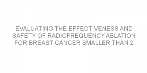 Evaluating the effectiveness and safety of radiofrequency ablation for breast cancer smaller than 2 cm.