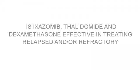 Is Ixazomib, thalidomide and dexamethasone effective in treating relapsed and/or refractory multiple myeloma?