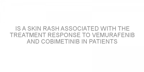 Is a skin rash associated with the treatment response to vemurafenib and cobimetinib in patients with advanced melanoma?