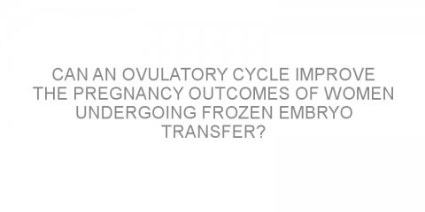 Can an ovulatory cycle improve the pregnancy outcomes of women undergoing frozen embryo transfer?
