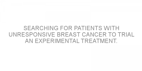 Searching for patients with unresponsive breast cancer to trial an experimental treatment.