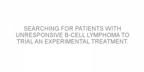Searching for patients with unresponsive B-cell lymphoma to trial an experimental treatment.