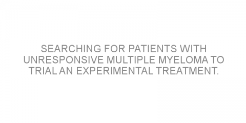 Searching for patients with unresponsive multiple myeloma to trial an experimental treatment.
