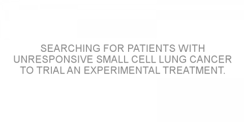 Searching for patients with unresponsive small cell lung cancer to trial an experimental treatment.