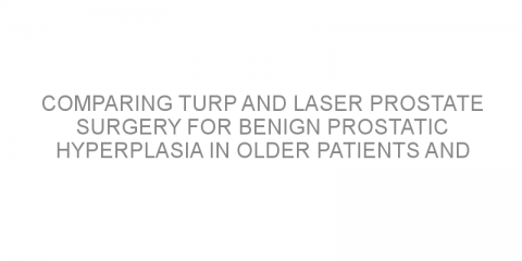 Comparing TURP and laser prostate surgery for benign prostatic hyperplasia in older patients and those with multiple medical conditions