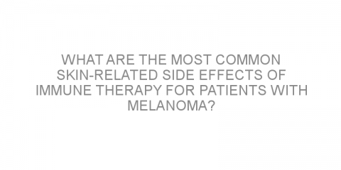 What are the most common skin-related side effects of immune therapy for patients with melanoma?