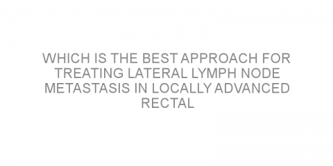 Which is the best approach for treating lateral lymph node metastasis in locally advanced rectal cancer?