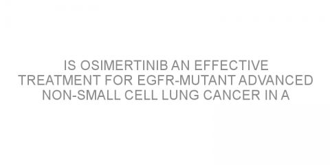 Is osimertinib an effective treatment for EGFR-mutant advanced non-small cell lung cancer in a real-world practice?