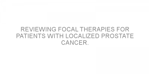 Reviewing focal therapies for patients with localized prostate cancer.