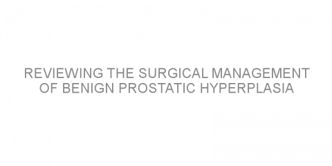 Reviewing the surgical management of benign prostatic hyperplasia